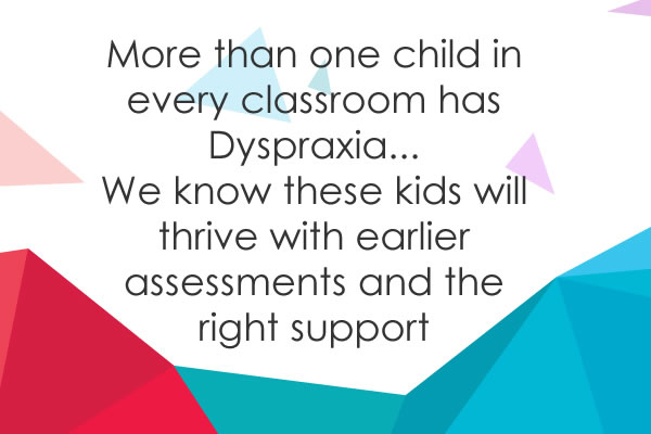 More than one child in every classroom has Dyspraxia...  We know these kids will thrive with earlier assessments and the right support